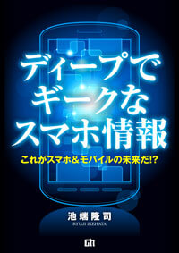 【大好評発売中!】電子書籍『ディープでギークなスマホ情報~これがスマホ&モバイルの未来だ!?~』