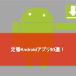 【定番アプリ】Androidスマホを買ったら絶対入れるべき無料アプリ30選!