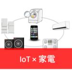 【IoT×家電】未来の暮らしはスマートになる! IoT家電〜概要編〜