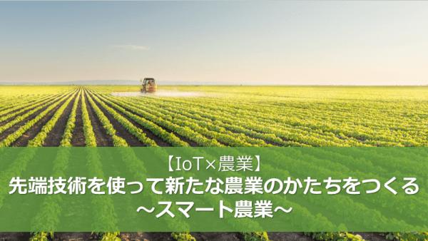 【IoT×農業】先端技術を使って新たな農業のかたちをつくる~スマート農業~