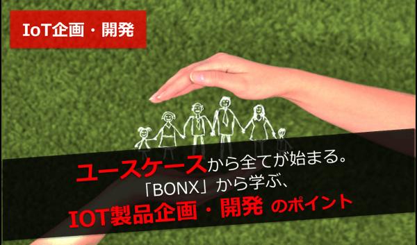 【IoT企画・開発】ユースケースから全てが始まる。「BONX」から学ぶ、IoT製品企画・開発のポイント