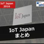 【IoT Japan 2016】イノベーションを加速するIoTの最新技術が集結!IoT Japan 2016まとめ!