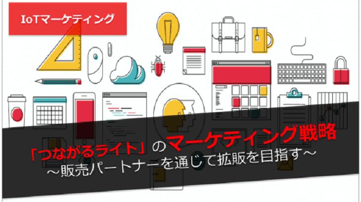 【IoTマーケティング】「つながるライト」のマーケティング戦略〜販売パートナーを通じて拡販を目指す〜