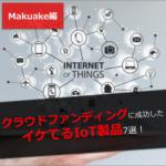 クラウドファンディングに成功した、イケてるIoT製品7選 〜Makuake編〜