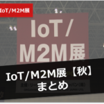 【Japan IT week秋2016】IoT/M2M展まとめ!