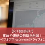 【IoT製品紹介】リアルタイム安全運転診断と運行記録管理で事故や運転の無駄を削減!DriveOps(ドライブオプス)とDriveOn(ドライブオン)をご紹介♪